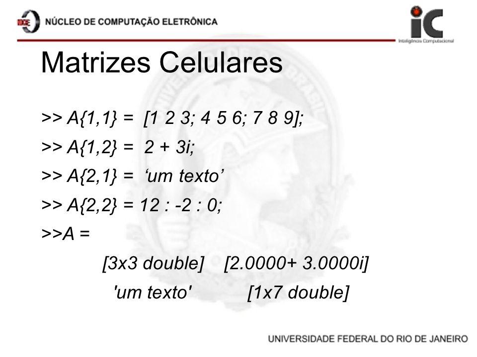 Matrizes Celulares >> A{1,1} = [1 2 3; 4 5 6; 7 8 9]; >> A{1,2} = 2 + 3i; >> A{2,1} = um texto >> A{2,2} = 12 : -2 : 0; >>A = [3x3 double] [2.0000+ 3.