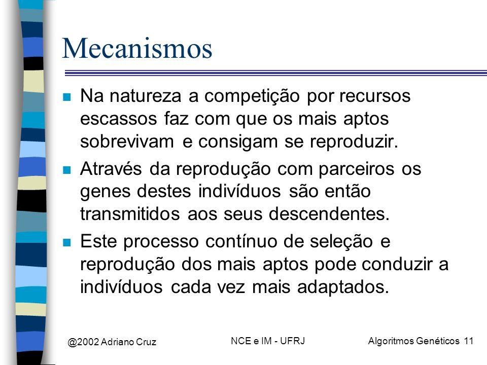 @2002 Adriano Cruz NCE e IM - UFRJAlgoritmos Genéticos 11 Mecanismos n Na natureza a competição por recursos escassos faz com que os mais aptos sobrev