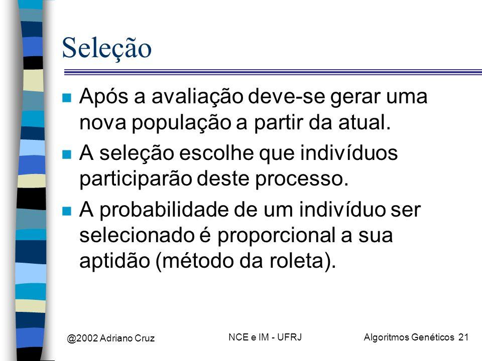 @2002 Adriano Cruz NCE e IM - UFRJAlgoritmos Genéticos 21 Seleção n Após a avaliação deve-se gerar uma nova população a partir da atual. n A seleção e