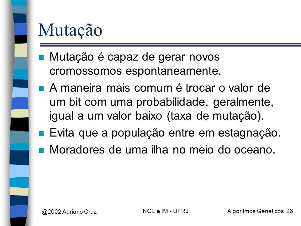 @2002 Adriano Cruz NCE e IM - UFRJAlgoritmos Genéticos 26 Mutação n Mutação é capaz de gerar novos cromossomos espontaneamente. n A maneira mais comum
