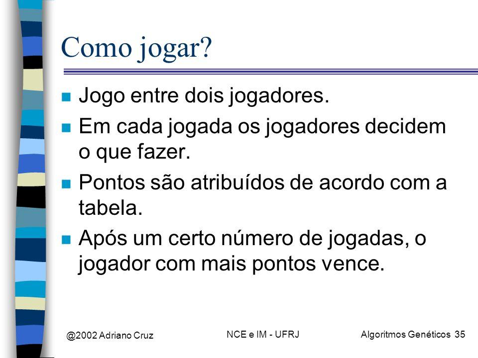 @2002 Adriano Cruz NCE e IM - UFRJAlgoritmos Genéticos 35 Como jogar? n Jogo entre dois jogadores. n Em cada jogada os jogadores decidem o que fazer.