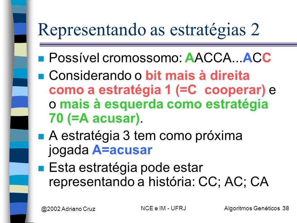 @2002 Adriano Cruz NCE e IM - UFRJAlgoritmos Genéticos 38 Representando as estratégias 2 n Possível cromossomo: AACCA...ACC n Considerando o bit mais