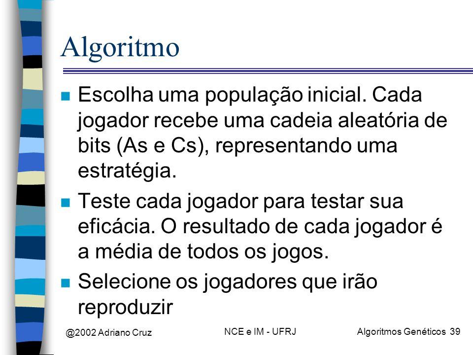 @2002 Adriano Cruz NCE e IM - UFRJAlgoritmos Genéticos 39 Algoritmo n Escolha uma população inicial. Cada jogador recebe uma cadeia aleatória de bits