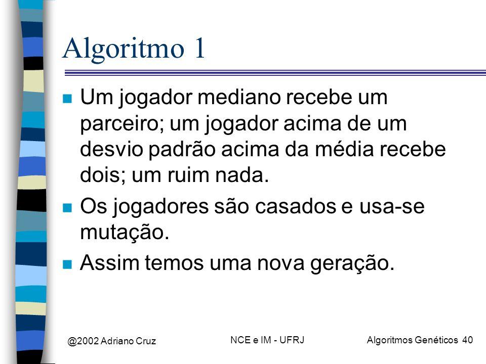 @2002 Adriano Cruz NCE e IM - UFRJAlgoritmos Genéticos 40 Algoritmo 1 n Um jogador mediano recebe um parceiro; um jogador acima de um desvio padrão ac