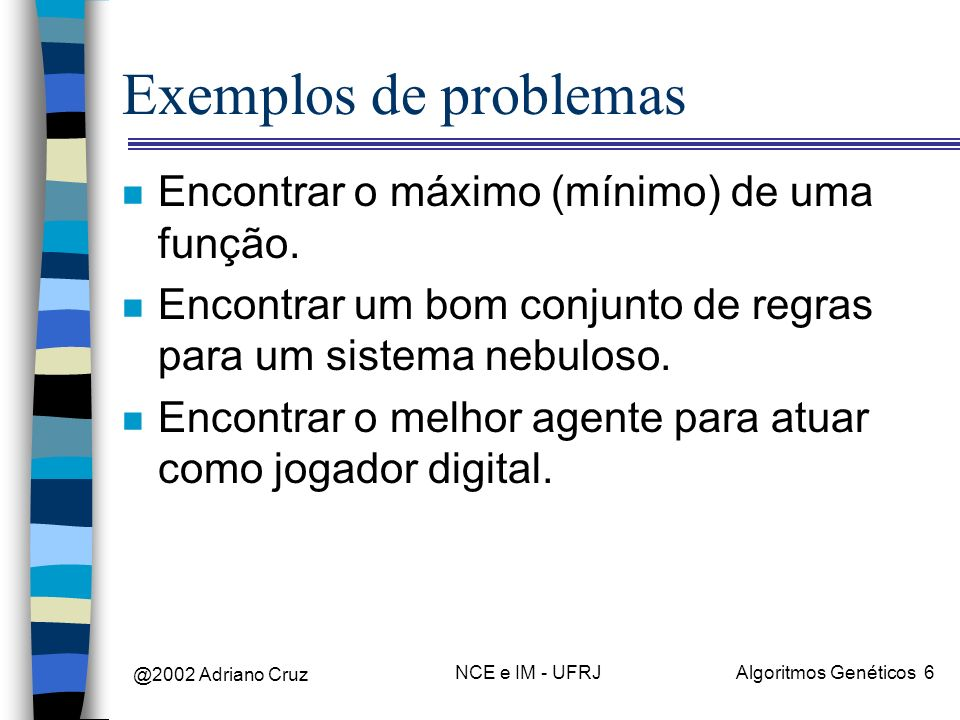 @2002 Adriano Cruz NCE e IM - UFRJAlgoritmos Genéticos 6 Exemplos de problemas n Encontrar o máximo (mínimo) de uma função. n Encontrar um bom conjunt