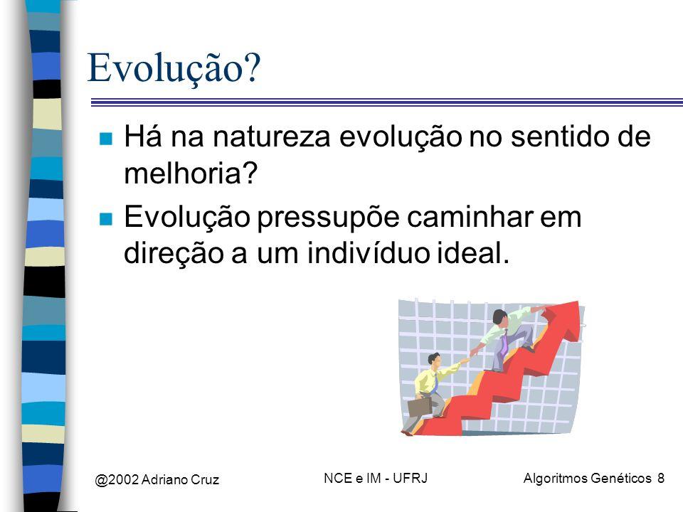 @2002 Adriano Cruz NCE e IM - UFRJAlgoritmos Genéticos 8 Evolução? n Há na natureza evolução no sentido de melhoria? n Evolução pressupõe caminhar em
