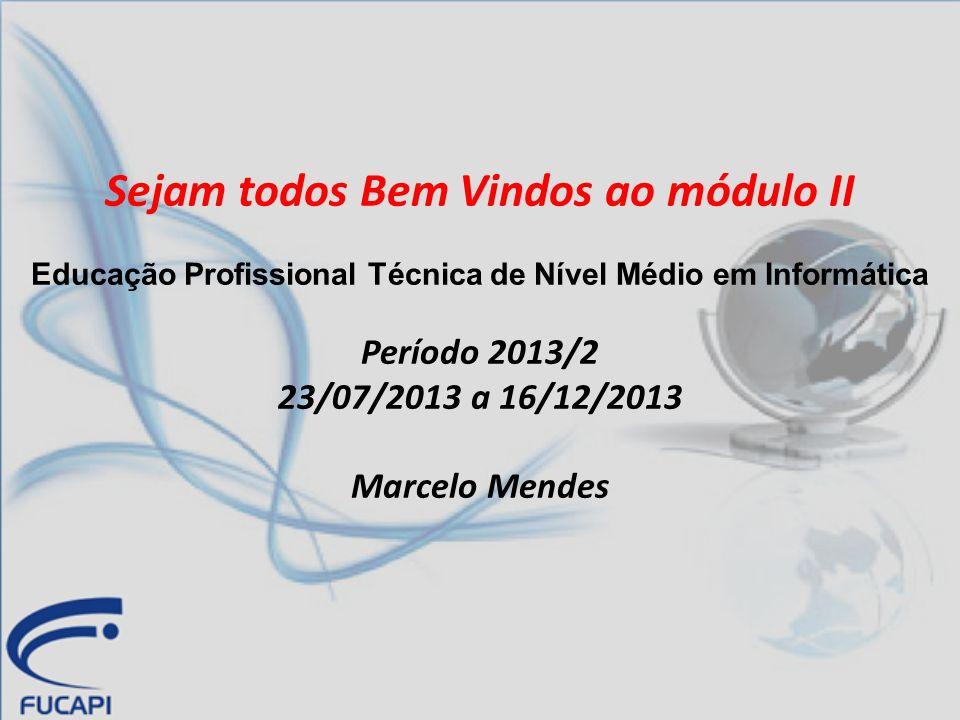 Sejam todos Bem Vindos ao módulo II Educação Profissional Técnica de Nível Médio em Informática Período 2013/2 23/07/2013 a 16/12/2013 Marcelo Mendes