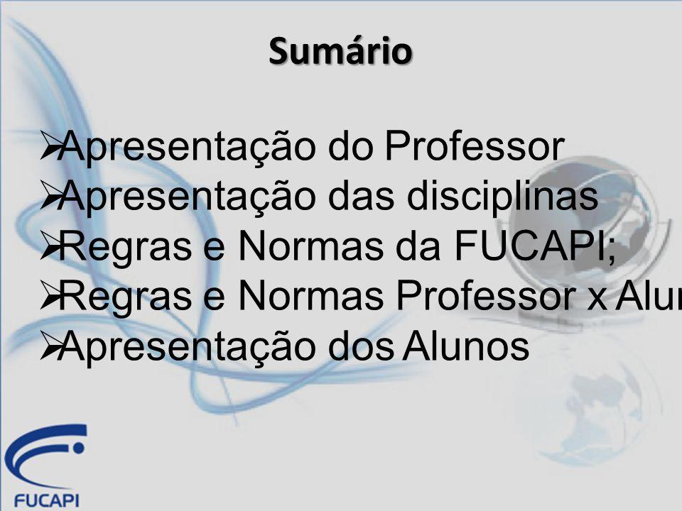 Sumário Apresentação do Professor Apresentação das disciplinas Regras e Normas da FUCAPI; Regras e Normas Professor x Alunos Apresentação dos Alunos