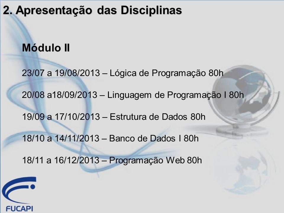 2. Apresentação das Disciplinas Módulo II 23/07 a 19/08/2013 – Lógica de Programação 80h 20/08 a18/09/2013 – Linguagem de Programação I 80h 19/09 a 17