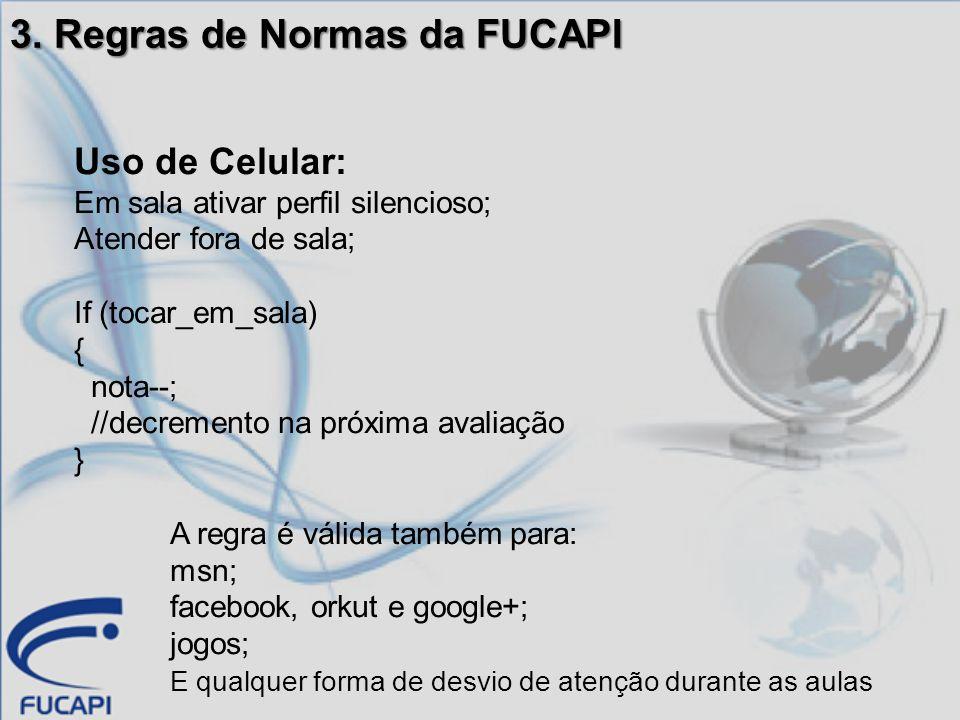 3. Regras de Normas da FUCAPI Uso de Celular: Em sala ativar perfil silencioso; Atender fora de sala; If (tocar_em_sala) { nota--; //decremento na pró