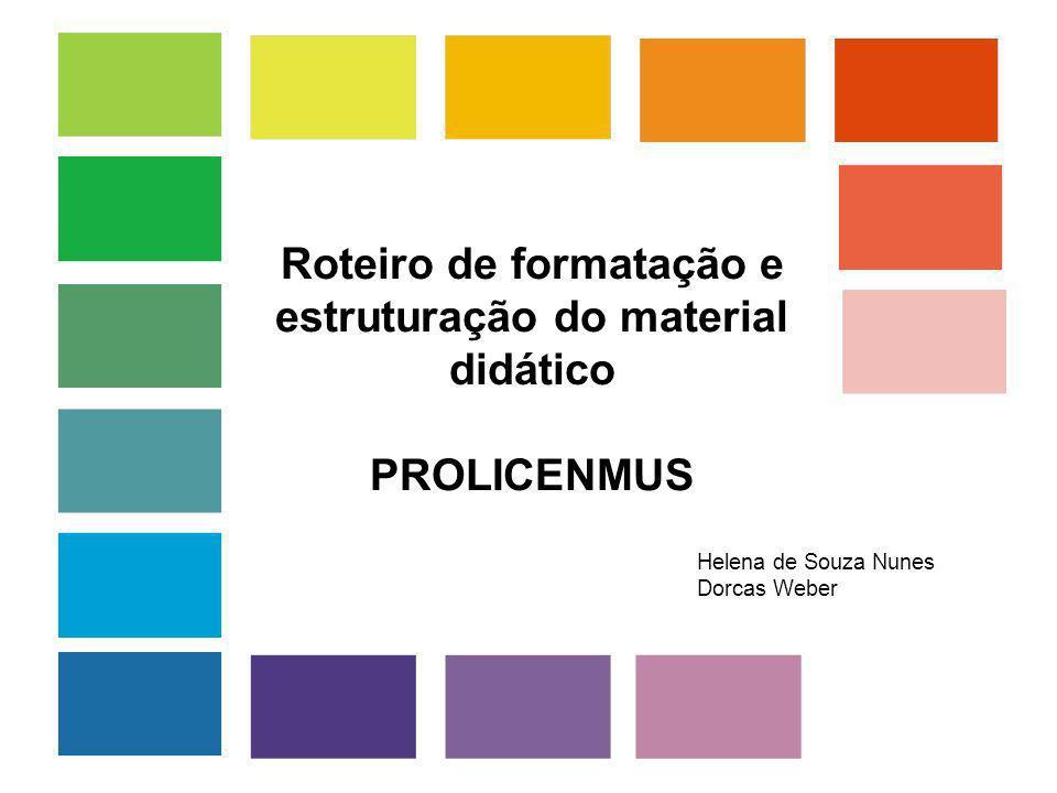 Roteiro de formatação e estruturação do material didático PROLICENMUS Helena de Souza Nunes Dorcas Weber