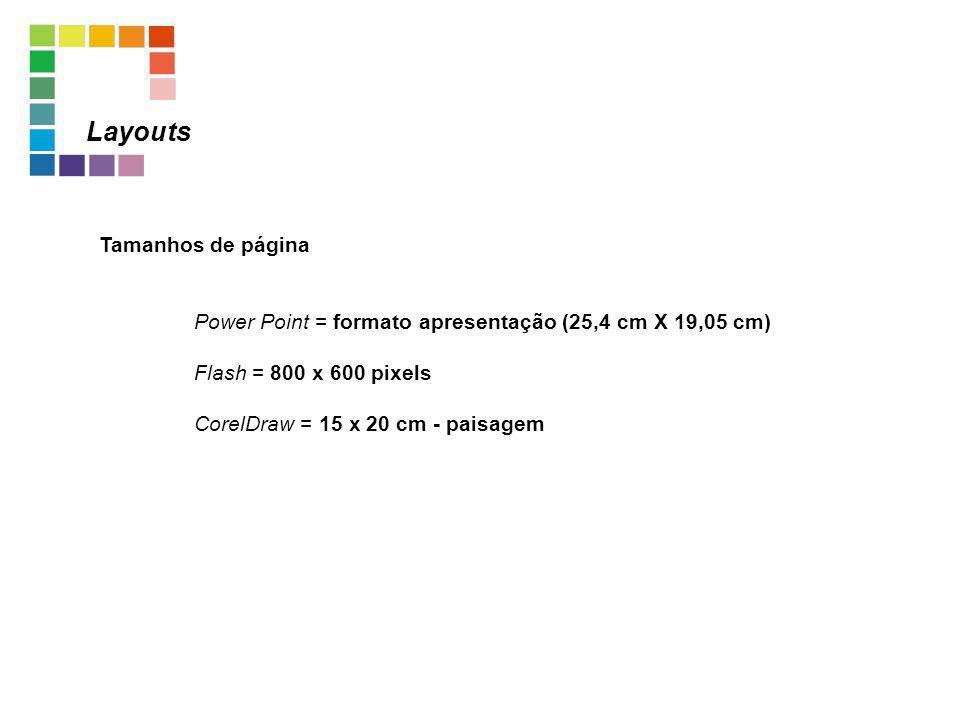Tamanhos de página Power Point = formato apresentação (25,4 cm X 19,05 cm) Flash = 800 x 600 pixels CorelDraw = 15 x 20 cm - paisagem Layouts