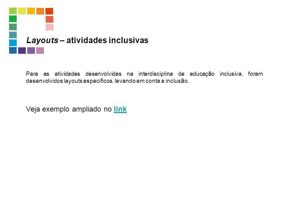 Layouts – atividades inclusivas Para as atividades desenvolvidas na interdisciplina de educação inclusiva, foram desenvolvidos layouts específicos, le