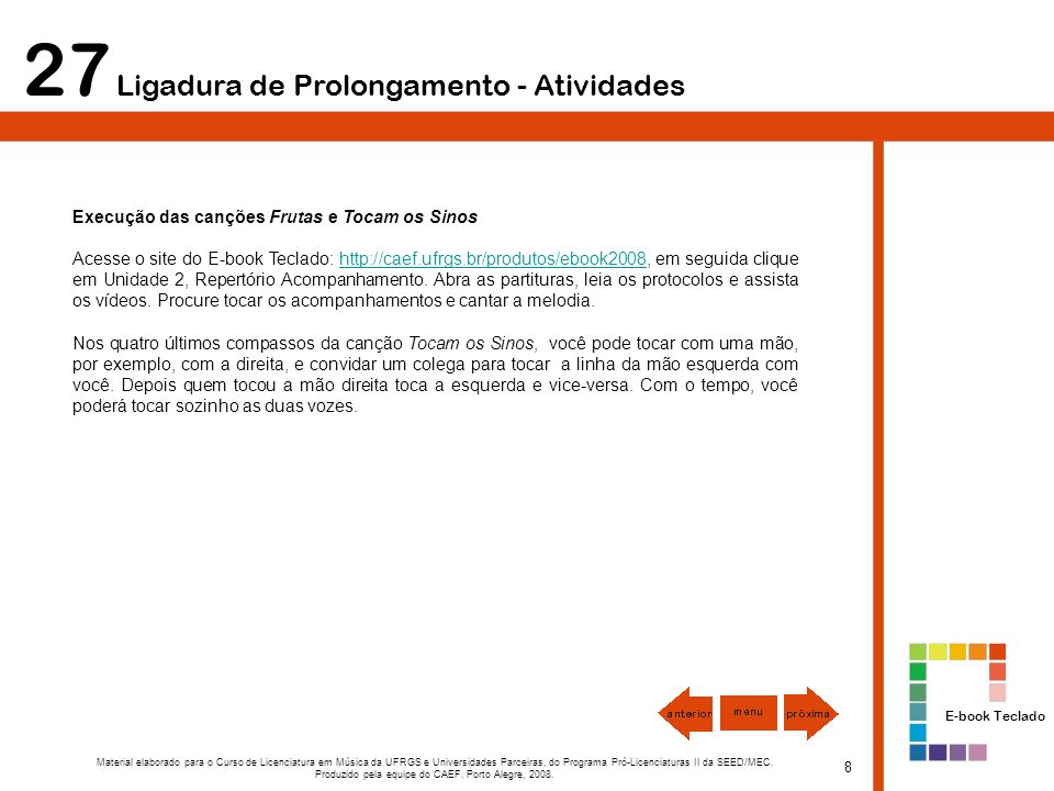 27 Ligadura de Prolongamento - Atividades Execução das canções Frutas e Tocam os Sinos Acesse o site do E-book Teclado: http://caef.ufrgs.br/produtos/