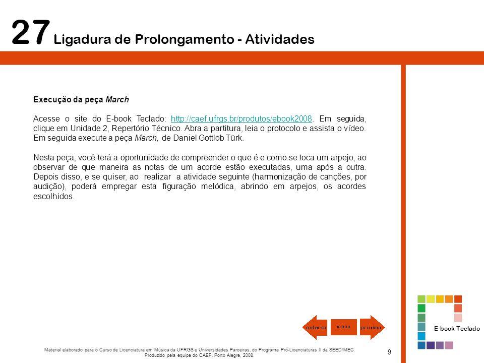 27 Ligadura de Prolongamento - Atividades Execução da peça March Acesse o site do E-book Teclado: http://caef.ufrgs.br/produtos/ebook2008.