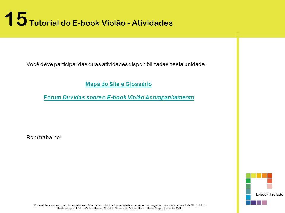15 Tutorial do E-book Teclado - Atividades Mapa do Site e Glossário Acesse o site http://caef.ufrgs.br/produtos/ebook_violao/pre1/http://caef.ufrgs.br/produtos/ebook_violao/pre1/ Após a leitura e interação com esta unidade de estudo, elabore um mapa de navegação, certificando-se de conhecer o significado de cada termo empregado (glossário) no E-book Violão Acompanhamento.