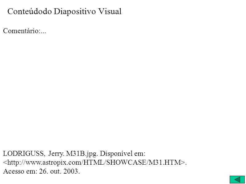 Conteúdodo Diapositivo Visual Comentário:... LODRIGUSS, Jerry. M31B.jpg. Disponível em:. Acesso em: 26. out. 2003.