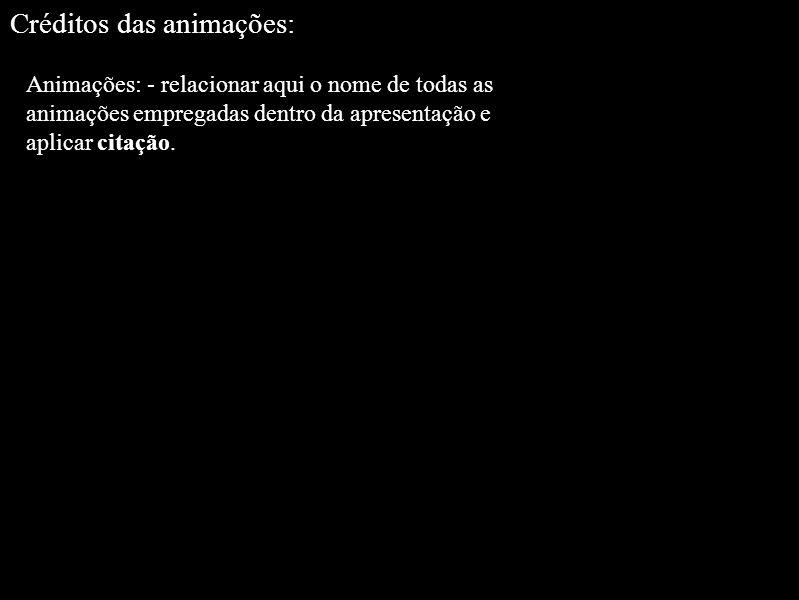 Animações: - relacionar aqui o nome de todas as animações empregadas dentro da apresentação e aplicar citação. Créditos das animações: