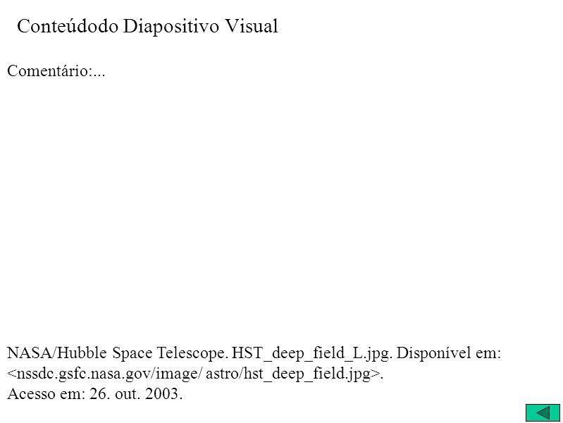 Conteúdodo Diapositivo Visual Comentário:... NASA/Hubble Space Telescope. HST_deep_field_L.jpg. Disponível em:. Acesso em: 26. out. 2003.