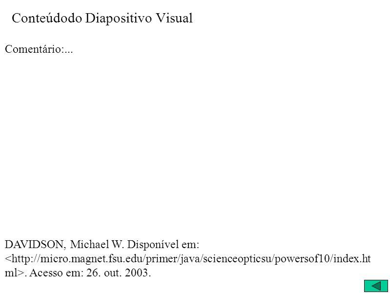 Conteúdodo Diapositivo Visual Comentário:... DAVIDSON, Michael W. Disponível em:. Acesso em: 26. out. 2003.