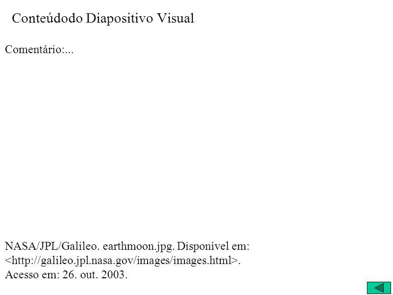 Conteúdodo Diapositivo Visual Comentário:... NASA/JPL/Galileo. earthmoon.jpg. Disponível em:. Acesso em: 26. out. 2003.