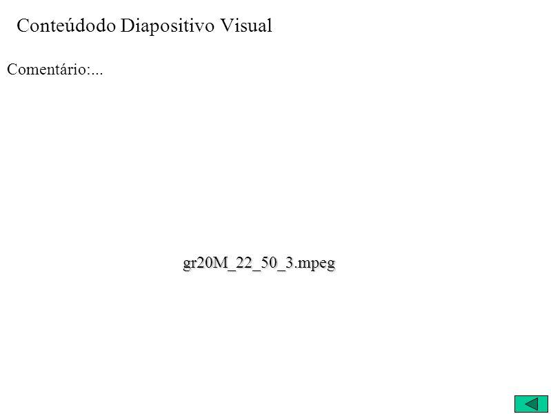 Conteúdodo Diapositivo Visual Comentário:... gr20M_22_50_3.mpeg