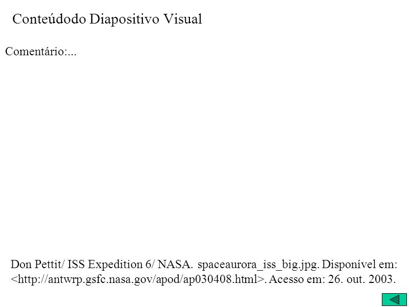 Conteúdodo Diapositivo Visual Comentário:... Don Pettit/ ISS Expedition 6/ NASA. spaceaurora_iss_big.jpg. Disponível em:. Acesso em: 26. out. 2003.