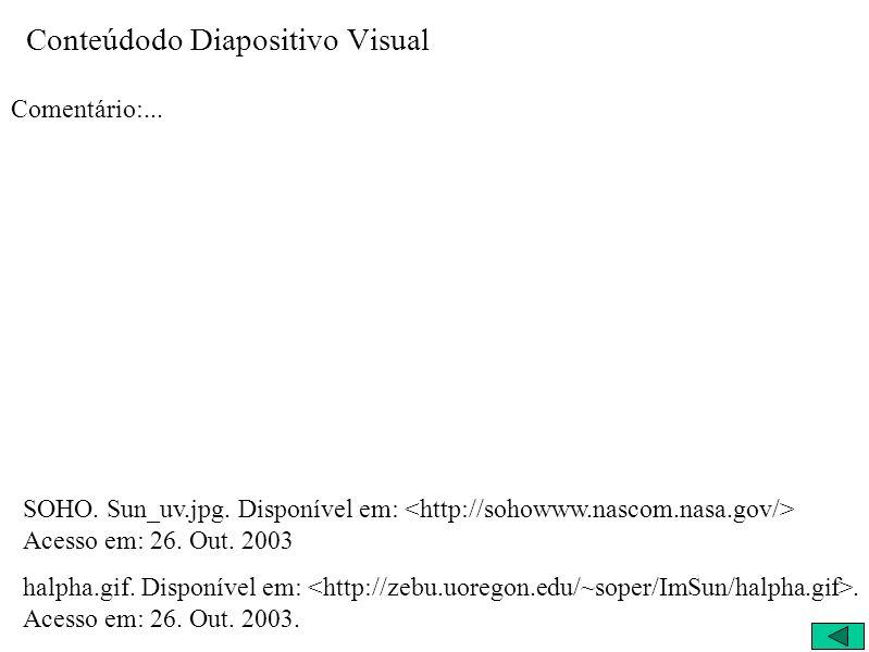 Conteúdodo Diapositivo Visual Comentário:... SOHO. Sun_uv.jpg. Disponível em: Acesso em: 26. Out. 2003 halpha.gif. Disponível em:. Acesso em: 26. Out.