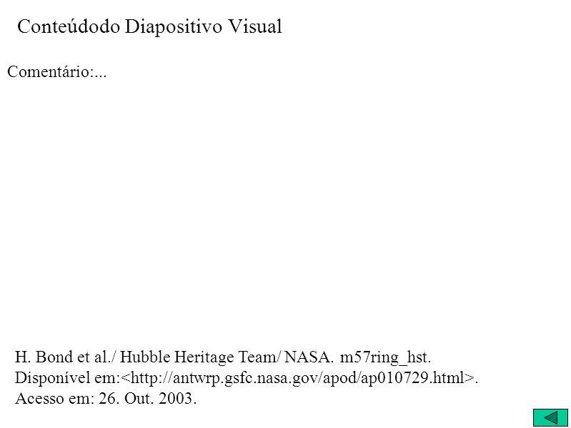 Conteúdodo Diapositivo Visual Comentário:... H. Bond et al./ Hubble Heritage Team/ NASA. m57ring_hst. Disponível em:. Acesso em: 26. Out. 2003.