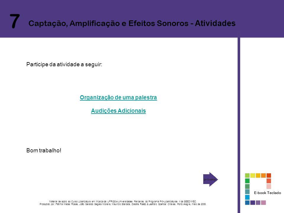 7 Captação, Amplificação e Efeitos Sonoros - Atividades Participe da atividade a seguir: Organização de uma palestra Audições Adicionais Bom trabalho.