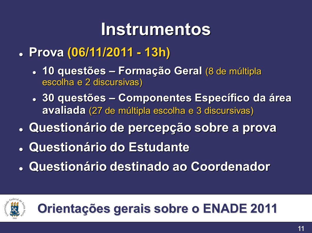 Orientações gerais sobre o ENADE 2011 11 Instrumentos Prova (06/11/2011 - 13h) Prova (06/11/2011 - 13h) 10 questões – Formação Geral (8 de múltipla escolha e 2 discursivas) 10 questões – Formação Geral (8 de múltipla escolha e 2 discursivas) 30 questões – Componentes Específico da área avaliada (27 de múltipla escolha e 3 discursivas) 30 questões – Componentes Específico da área avaliada (27 de múltipla escolha e 3 discursivas) Questionário de percepção sobre a prova Questionário de percepção sobre a prova Questionário do Estudante Questionário do Estudante Questionário destinado ao Coordenador Questionário destinado ao Coordenador