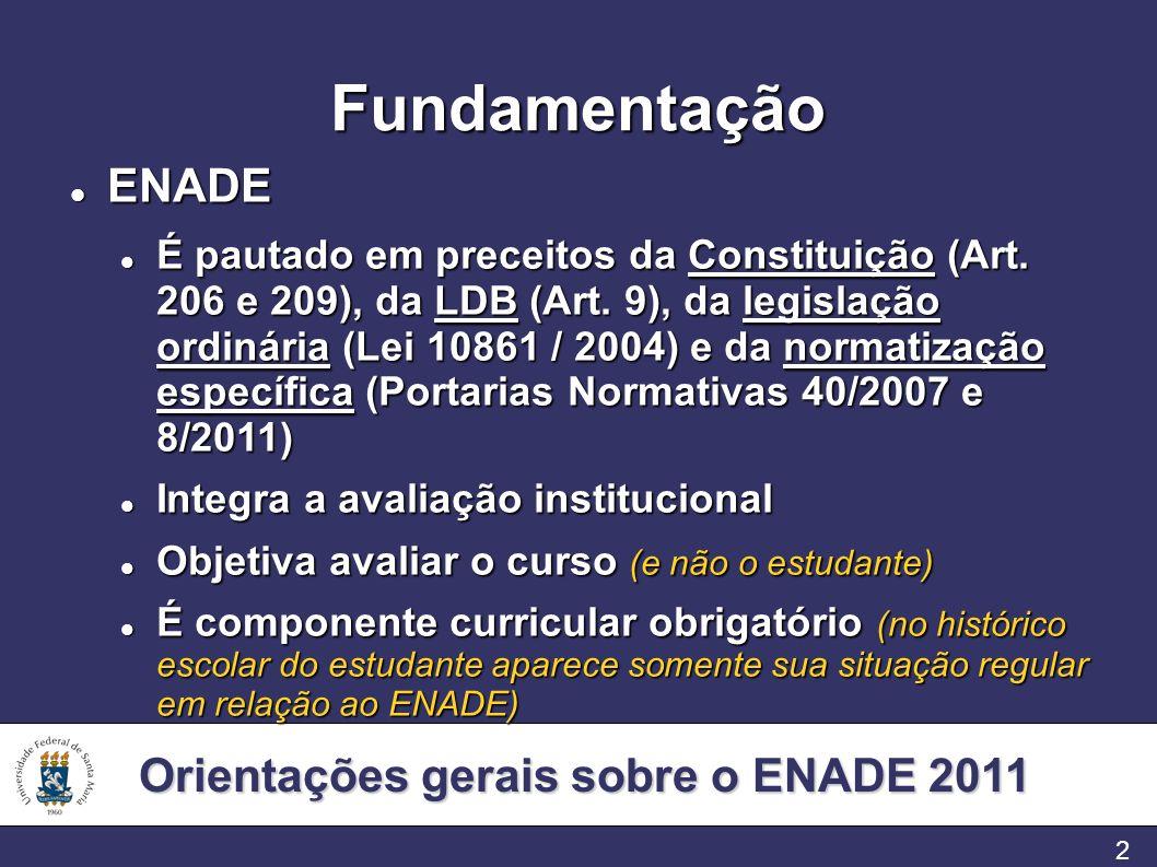 Orientações gerais sobre o ENADE 2011 2 Fundamentação ENADE ENADE É pautado em preceitos da Constituição (Art. 206 e 209), da LDB (Art. 9), da legisla
