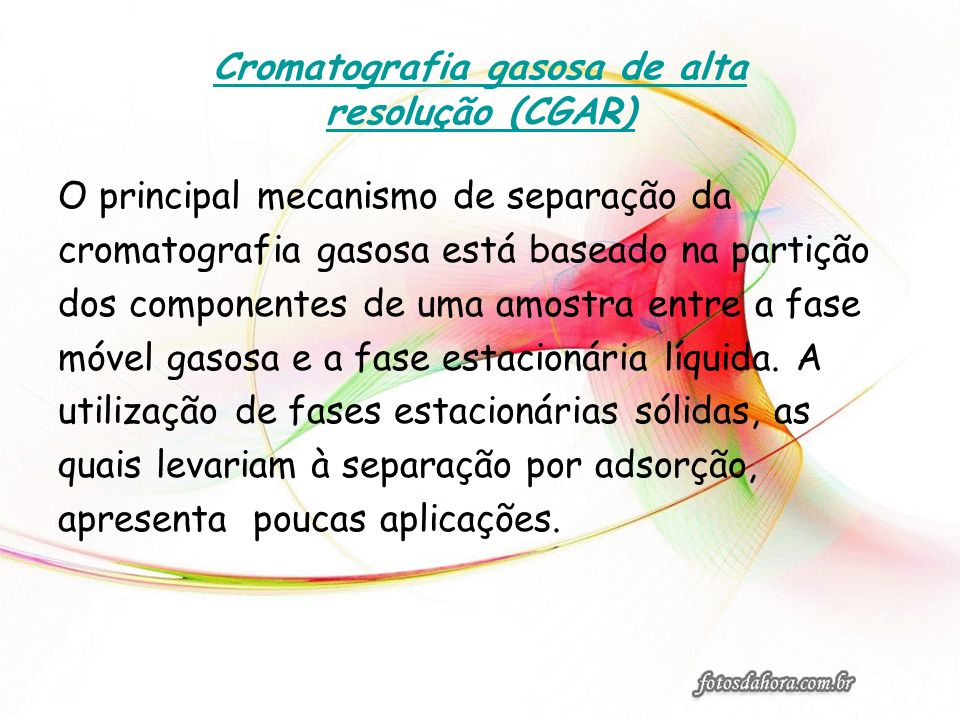Cromatografia gasosa de alta resolução (CGAR) O principal mecanismo de separação da cromatografia gasosa está baseado na partição dos componentes de u