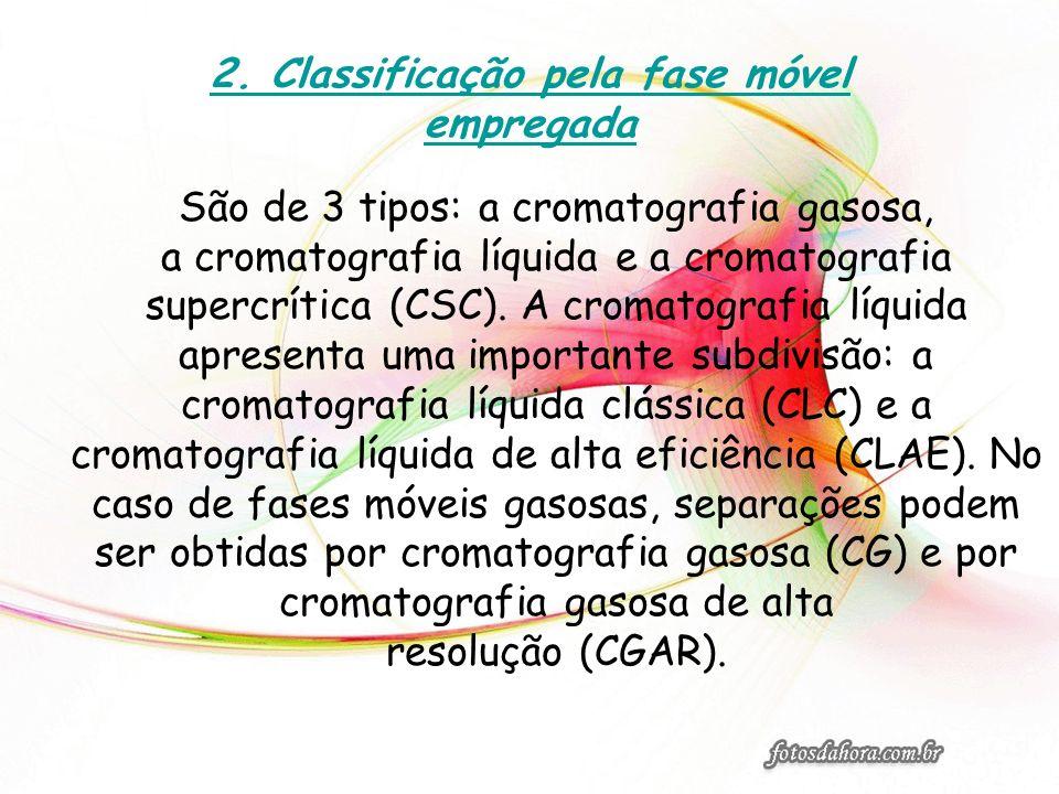 2. Classificação pela fase móvel empregada São de 3 tipos: a cromatografia gasosa, a cromatografia líquida e a cromatografia supercrítica (CSC). A cro