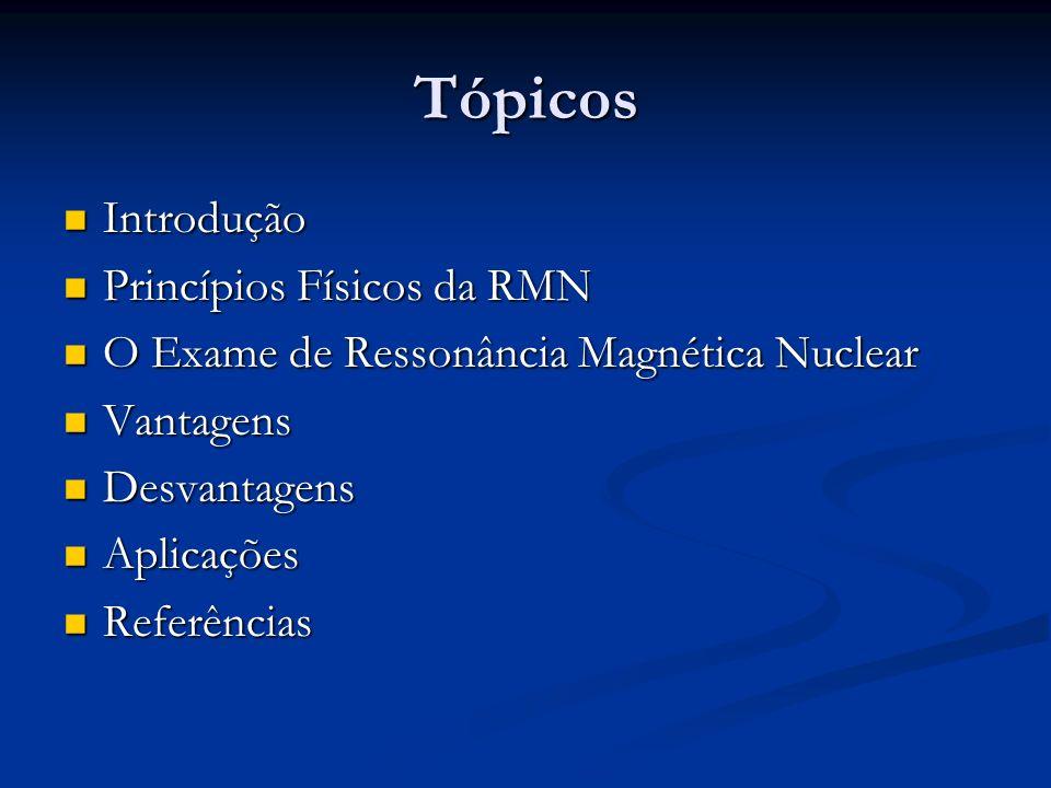 Tópicos Introdução Introdução Princípios Físicos da RMN Princípios Físicos da RMN O Exame de Ressonância Magnética Nuclear O Exame de Ressonância Magn