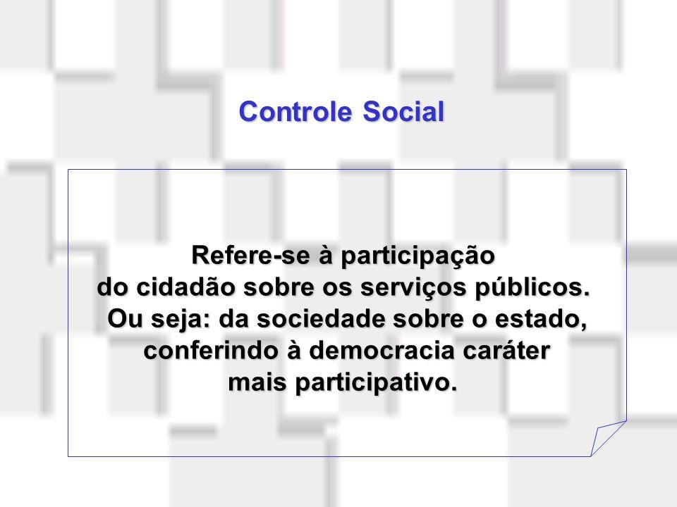 Controle Social Refere-se à participação do cidadão sobre os serviços públicos.