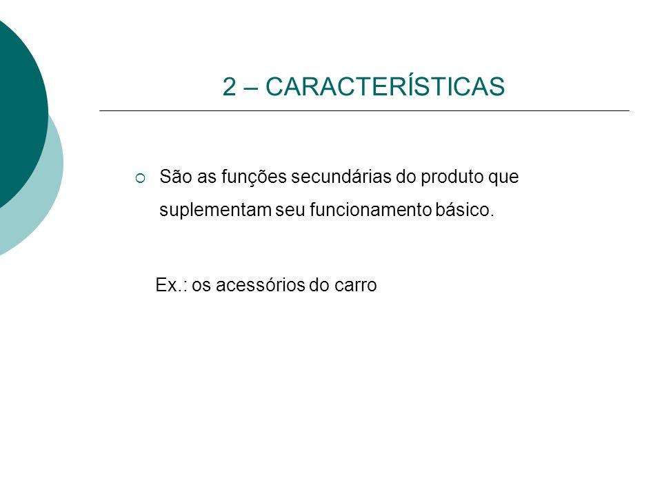 2 – CARACTERÍSTICAS São as funções secundárias do produto que suplementam seu funcionamento básico. Ex.: os acessórios do carro