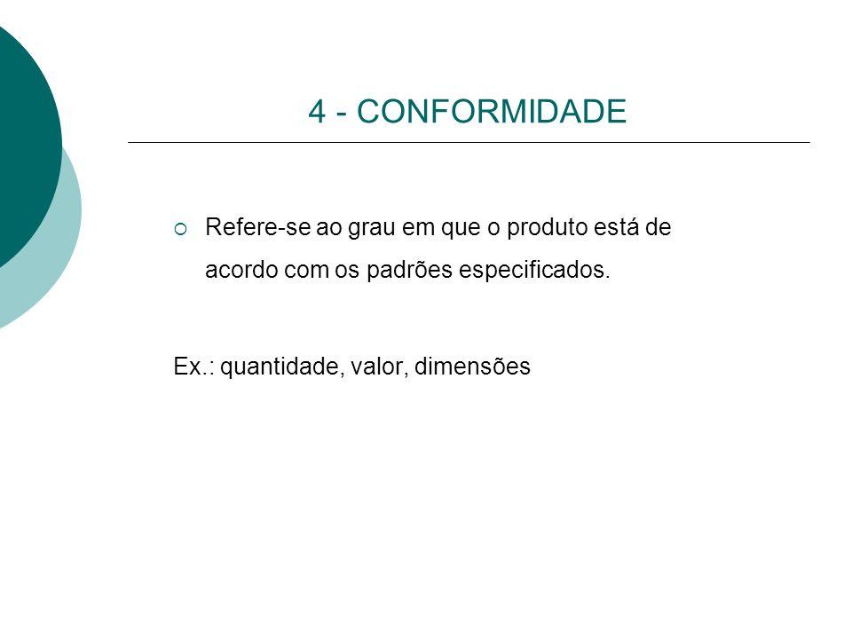 4 - CONFORMIDADE Refere-se ao grau em que o produto está de acordo com os padrões especificados. Ex.: quantidade, valor, dimensões