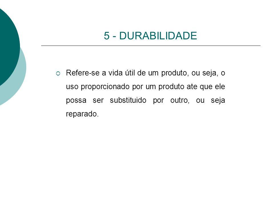 5 - DURABILIDADE Refere-se a vida útil de um produto, ou seja, o uso proporcionado por um produto ate que ele possa ser substituido por outro, ou seja