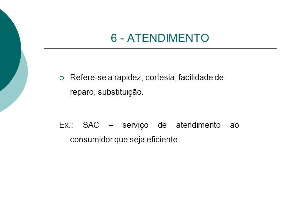6 - ATENDIMENTO Refere-se a rapidez, cortesia, facilidade de reparo, substituição. Ex.: SAC – serviço de atendimento ao consumidor que seja eficiente