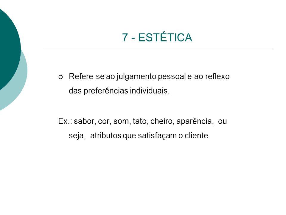 7 - ESTÉTICA Refere-se ao julgamento pessoal e ao reflexo das preferências individuais. Ex.: sabor, cor, som, tato, cheiro, aparência, ou seja, atribu