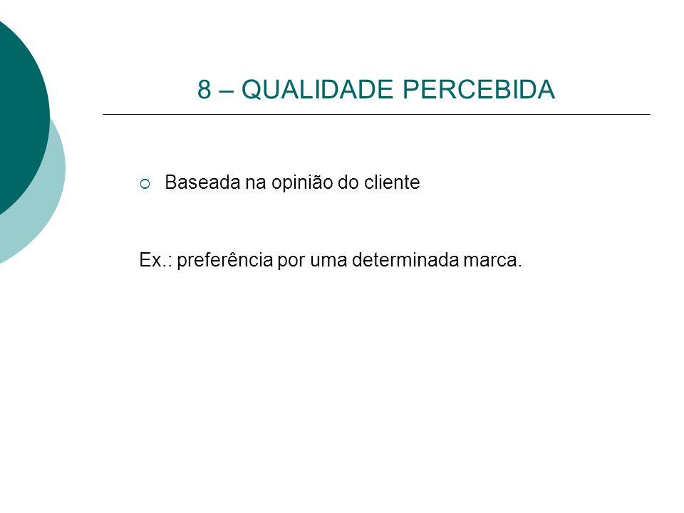 8 – QUALIDADE PERCEBIDA Baseada na opinião do cliente Ex.: preferência por uma determinada marca.