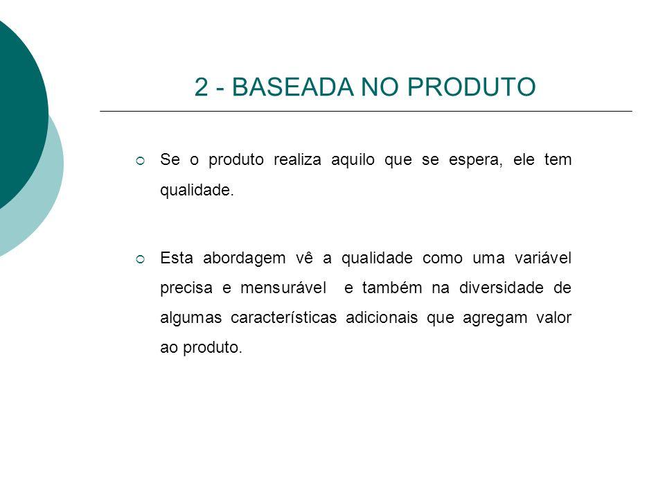 2 - BASEADA NO PRODUTO Se o produto realiza aquilo que se espera, ele tem qualidade. Esta abordagem vê a qualidade como uma variável precisa e mensurá