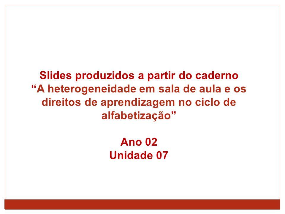 Slides produzidos a partir do caderno A heterogeneidade em sala de aula e os direitos de aprendizagem no ciclo de alfabetização Ano 02 Unidade 07