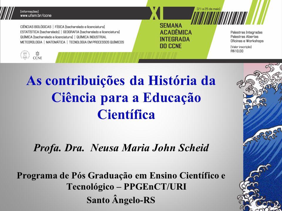 UFSM – Semana Acadêmica do Curso de Química As contribuições da História da Ciência para a Educação Científica Profa. Dra. Neusa Maria John Scheid Pro
