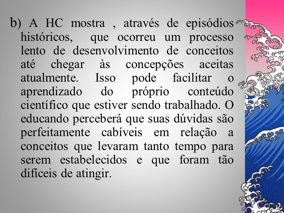 b ) A HC mostra, através de episódios históricos, que ocorreu um processo lento de desenvolvimento de conceitos até chegar às concepções aceitas atual