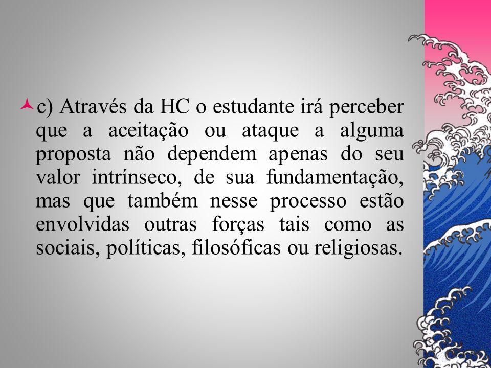 c) Através da HC o estudante irá perceber que a aceitação ou ataque a alguma proposta não dependem apenas do seu valor intrínseco, de sua fundamentaçã