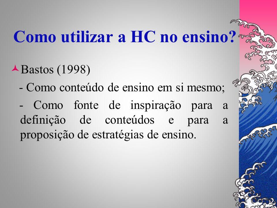 Como utilizar a HC no ensino? Bastos (1998) - Como conteúdo de ensino em si mesmo; - Como fonte de inspiração para a definição de conteúdos e para a p