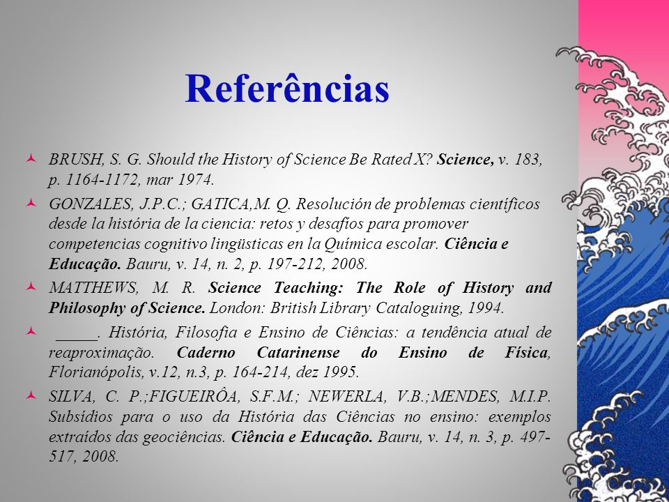 Referências BRUSH, S. G. Should the History of Science Be Rated X? Science, v. 183, p. 1164-1172, mar 1974. GONZALES, J.P.C.; GATICA,M. Q. Resolución