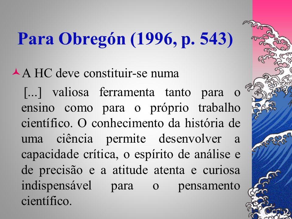 Para Obregón (1996, p. 543) A HC deve constituir-se numa [...] valiosa ferramenta tanto para o ensino como para o próprio trabalho científico. O conhe